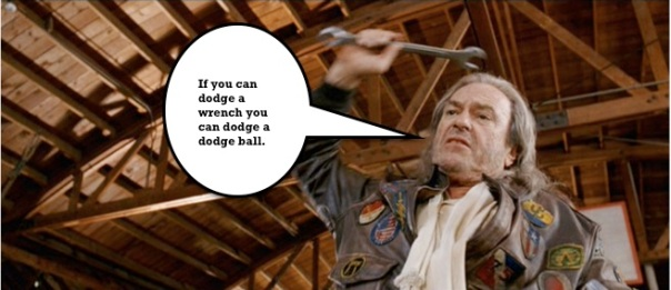 I love the movie Dodgeball, especially the training antics of Patches O'Houlihan.  Such a crack up.  But a wrench being thrown into your plans isn't so funny.